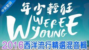 Mashup 2016 共90首西洋流行精選混音輯 (中文歌詞) – 年少輕狂 WE WERE YOUNG