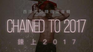 Mashup 2017 共131首西洋流行精選混音輯 (中文歌詞) – 鍊上2017 CHAINED TO 2017